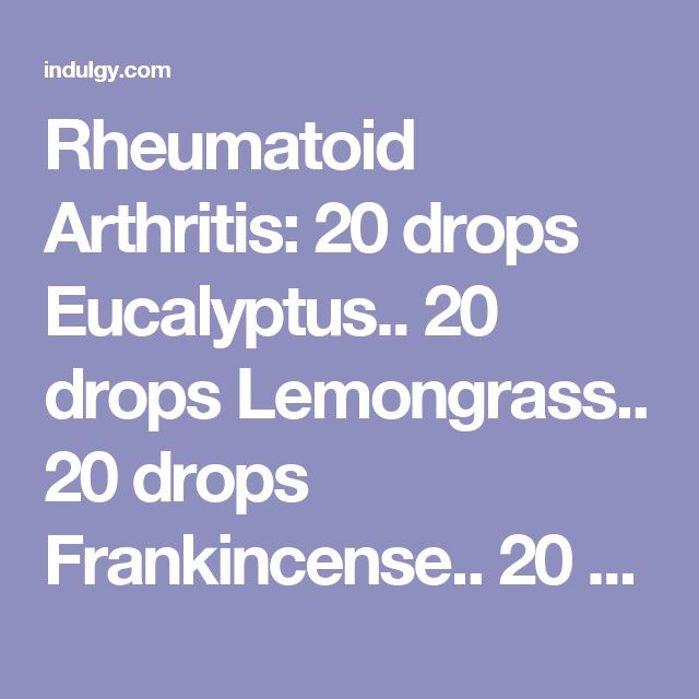 Rheumatoid Arthritis: 20 drops Eucalyptus.. 20 drops Lemongrass.. 20 drops Frankincense.. 20 drops Wintergreen.. fractionated coconut oil.. Add essential oils to a roll-on bottle and fill remaining with fractionated coconut oil.