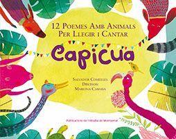TÍTOL: Capicua: 12 poemes amb animals per llegir i cantar. AUTORS: Salvador COMELLES; Mariona CABASSA(il.) EDITORIAL: Publicacions de l'Abadia de Montserrat. Un bestiari de poemes per llegir i també per cantar. A cada poema s'indica amb quina música es pot cantar. I totes són conegudes (La lluna, la pruna, El gegant del pi, Marrameu torra cas-tanyes...).