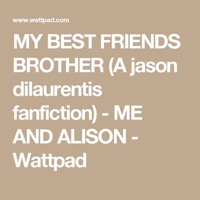 MY BEST FRIENDS BROTHER (A jason dilaurentis fanfiction) - ME AND ALISON - Wattpad