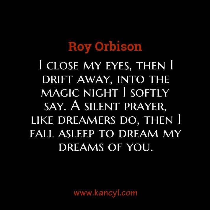 """I close my eyes, then I drift away, into the magic night I softly say. A silent prayer, like dreamers do, then I fall asleep to dream my dreams of you."", Roy Orbison"
