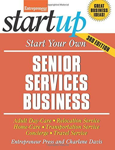 Start Your Own Senior Services Business: Adult Day-Care, Relocation Service, Home-Care, Transportation Service, Concierge, Travel Service (S