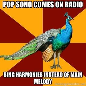 I actualy do this...Pop song comes on radio sing harmonies instead of main melody | Thespian Peacock | Meme Generator