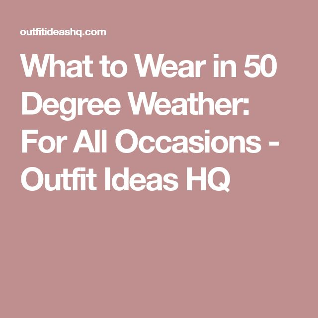 What to Wear in 50 Degree Weather: For All Occasions - Outfit Ideas HQ