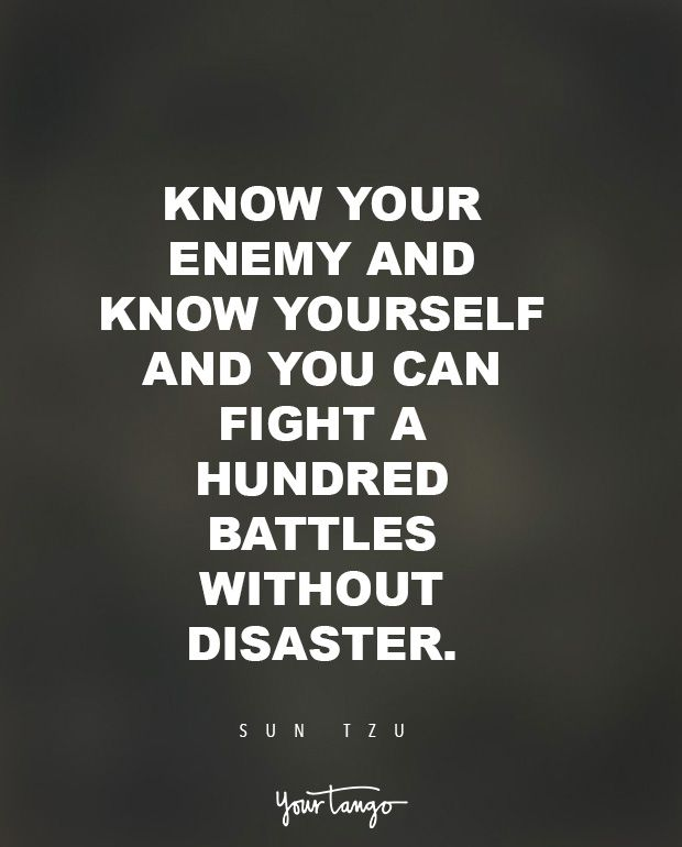 """Know your enemy and know yourself and you can fight a hundred battles without disaster."" — Sun Tzu"