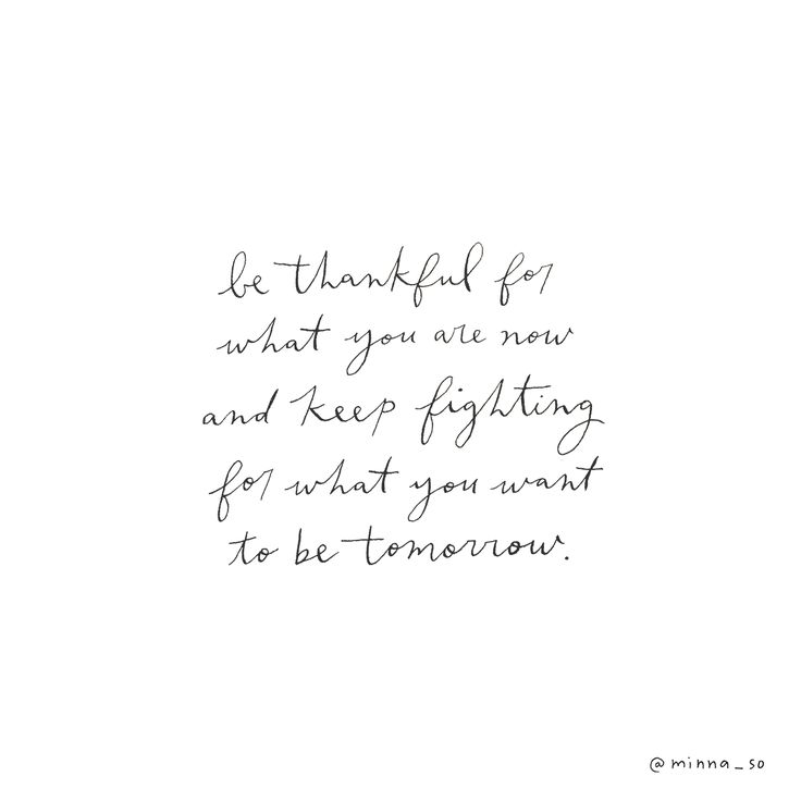 Be thankful for what you are now and keep fighting for what you want to be tomorrow.