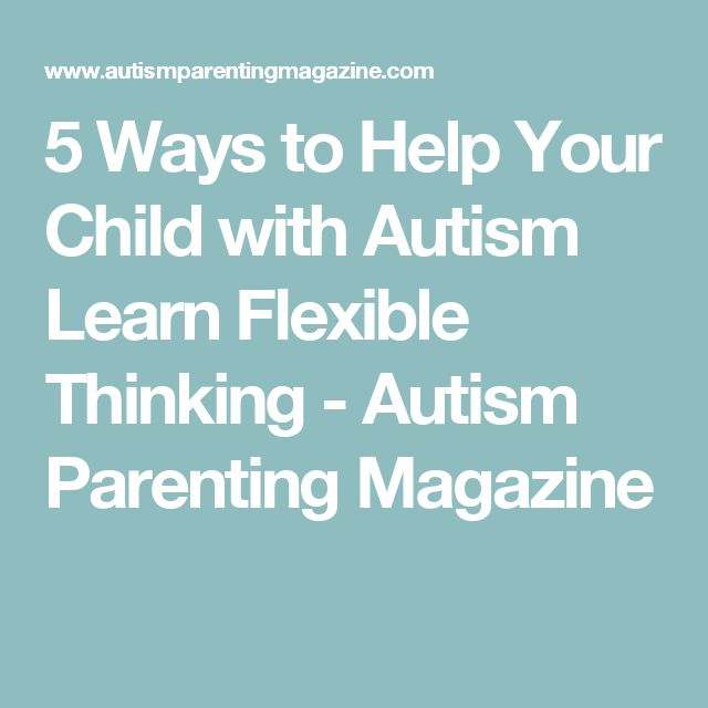 5 Ways to Help Your Child with Autism Learn Flexible Thinking - Autism Parenting Magazine