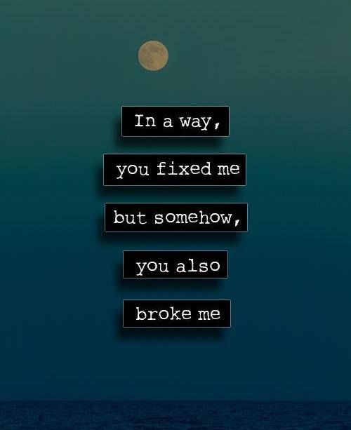 In a way you fixed me but somehow you also broke me..