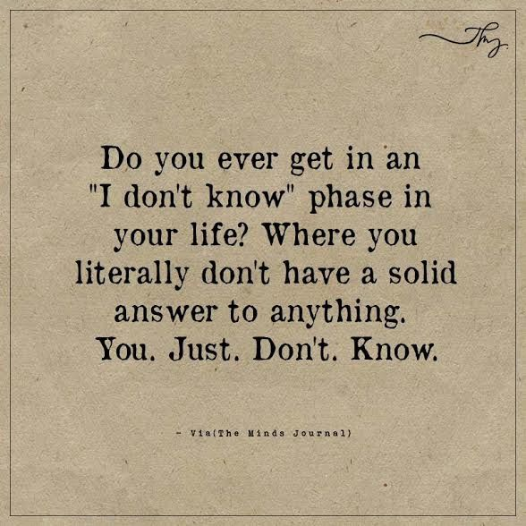 "Do you ever get in an ""I don't know"" phase in your life? - http://themindsjournal.com/do-you-ever-get-in-an-i-dont-know-phase-in-your-life/"