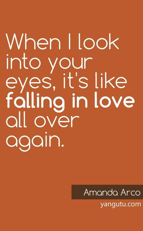 When I look into your eyes, it's like falling in love all over again, ~ Amanda Arco <3 Love Sayings #quotes, #love, #sayings, https://apps.facebook.com/yangutu