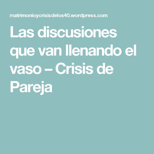 Las discusiones que van llenando el vaso – Crisis de Pareja
