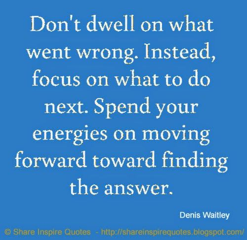 Don't dwell on what went wrong. Instead, focus on what to do next. Spend your energies on moving forward toward finding the answer. ~Denis Waitley  #FamousPeople #famousquotes #famouspeoplequotes #famousquotesandsayings #famouspeoplequotesandsayings #quotesbyfamouspeople #quotesbyDenisWaitley #DenisWaitley #DenisWaitleyquotes #dwell #wrong #focus #next #spend #energies #forward #finding #answer #shareinspirequotes #share #inspire #quotes