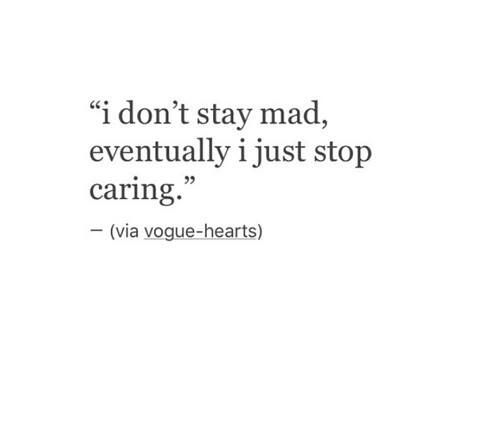I don't stay mad, eventually I just stop caring.