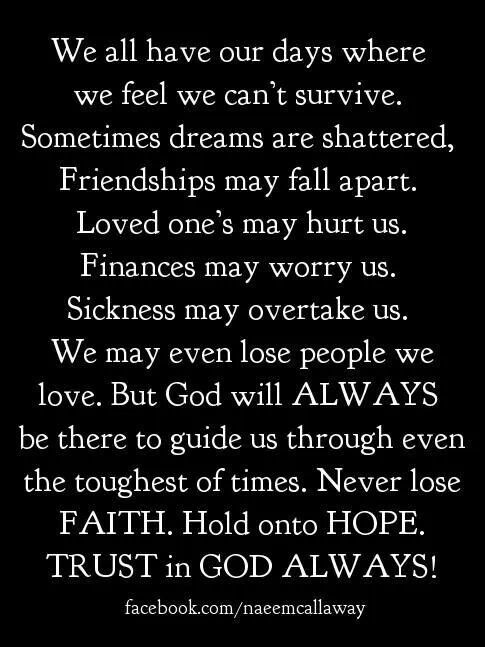 Never lose FAITH.    Hold on to HOPE.  TRUST in GOD ALWAYS.