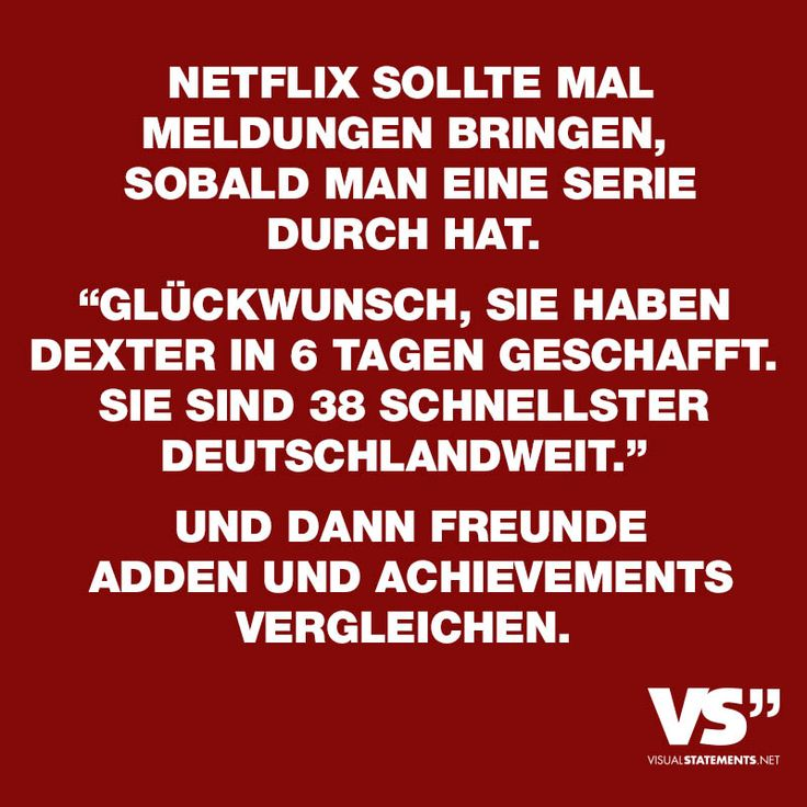 Visual Statements®️ Netflix sollte mal Meldungen bringen, sobald man eine Serie durch hat. Glückwunsch, sie haben Dexter in 6 Tagen geschafft. Sie sind 38 Schnellerster Deutschlandweit. Und dann Freunde adden und achievements vergleichen. Sprüche/ Zitate/ Quotes/Spaß/ lustig / witzig / Fun