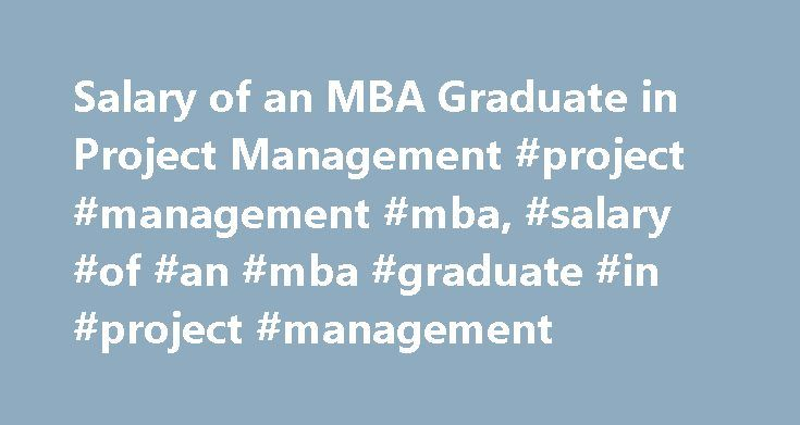 Salary of an MBA Graduate in Project Management #project #management #mba, #salary #of #an #mba #graduate #in #project #management http://germany.remmont.com/salary-of-an-mba-graduate-in-project-management-project-management-mba-salary-of-an-mba-graduate-in-project-management/  # Salary of an MBA Graduate in Project Management Project Management Job Growth Project management is a growing occupation with increased specialization, evidenced by the quadrupling of membership within recent years…