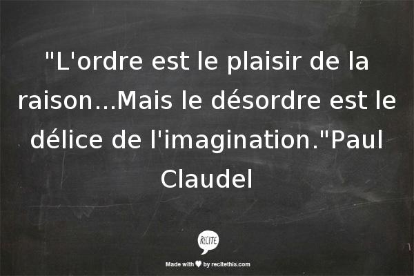 Lordre est le plaisir de la raison...Mais le désordre est le délice de limagination.Paul Claudel