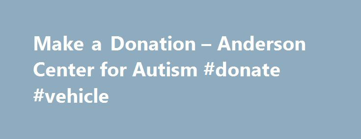 Make a Donation – Anderson Center for Autism #donate #vehicle http://donate.remmont.com/make-a-donation-anderson-center-for-autism-donate-vehicle/  #make donation # Make a Donation Thank you for your interest in Anderson Center For Autism. We accept monetary donations using Visa, MasterCard, AmEx, and eCheck payments. NOTE: Please be aware that you may need to add our site to your trusted sites list and turn off your pop up blocker in order to make […]