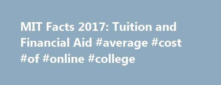 MIT Facts 2017: Tuition and Financial Aid #average #cost #of #online #college http://south-dakota.remmont.com/mit-facts-2017-tuition-and-financial-aid-average-cost-of-online-college/  # Tuition and Financial Aid Undergraduate Tuition and Living Expenses Nine months' tuition and fees for 2016 2017 are $48,452.* In addition, undergraduate room and board is approximately $14,210 depending on the student's housing and dining arrangements. Books and personal expenses are about $2,816…