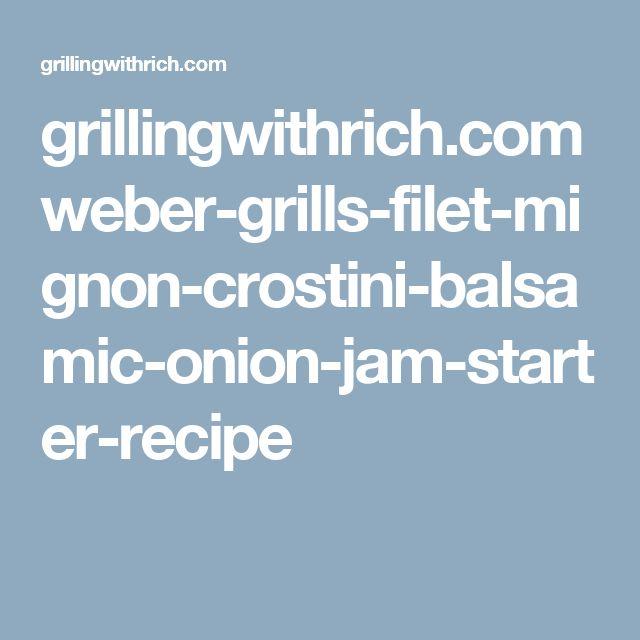 grillingwithrich.com weber-grills-filet-mignon-crostini-balsamic-onion-jam-starter-recipe