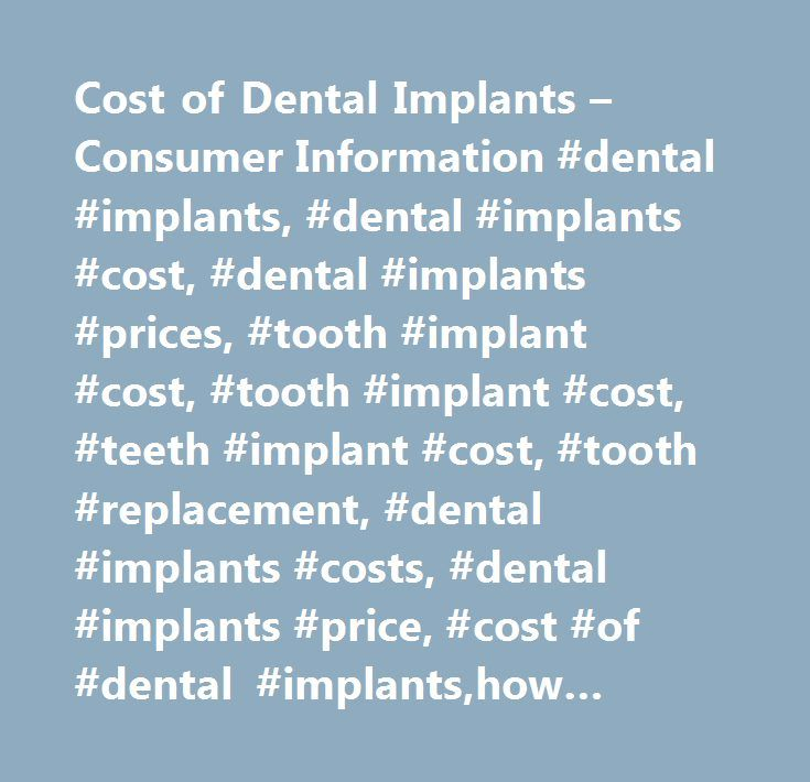 Cost of Dental Implants – Consumer Information #dental #implants, #dental #implants #cost, #dental #implants #prices, #tooth #implant #cost, #tooth #implant #cost, #teeth #implant #cost, #tooth #replacement, #dental #implants #costs, #dental #implants #pr
