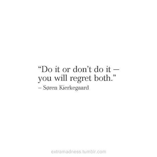 Do it or don't do it - You will regret both. ~ Soren Kierkegaard - Wow, now that's optimistic :)