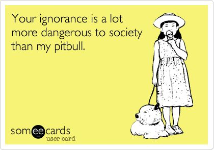 Free, Confession Ecard: Your ignorance is a lot more dangerous to society than my pitbull.