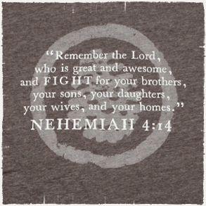 Nehemiah 4:14..... Doing a Nehemiah study right now.
