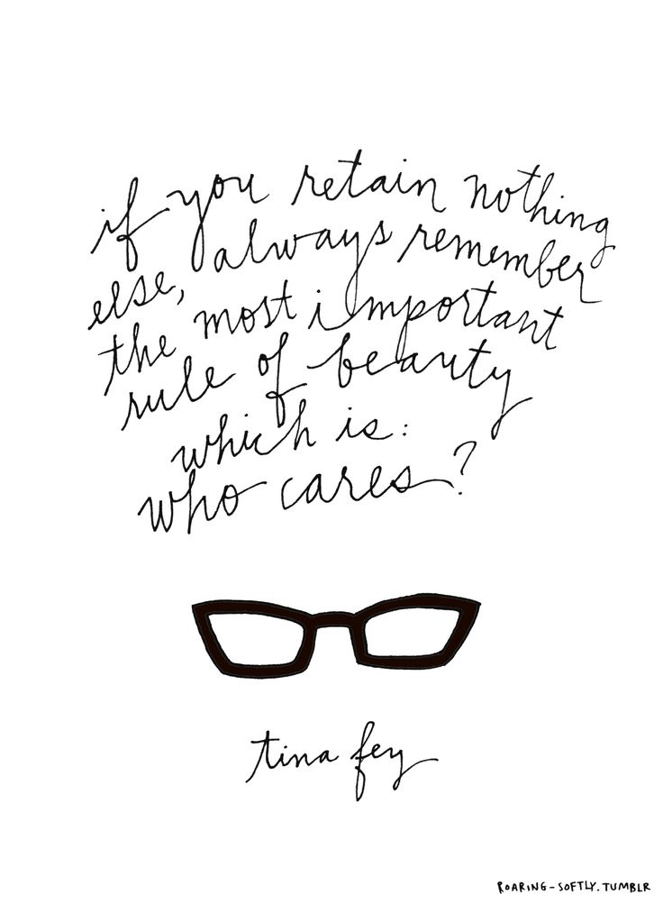 """If you retain nothing else, always remember the most important rule of beauty which is: Who cares?"" - Tina Fey"