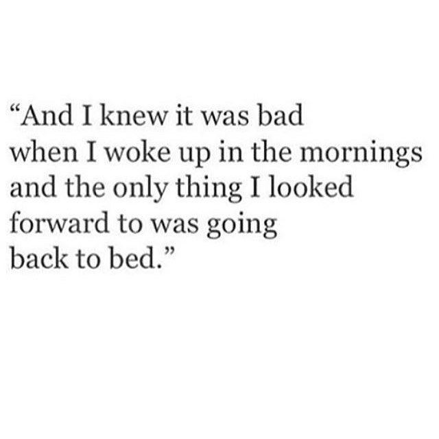 The only thing I look forward to is going back to bed at night. I don't have anything to look forward to. I have no purpose. I can't find happiness. People may think I'm happy, that I'm fine, but I'm not, I'm just good at pretending.