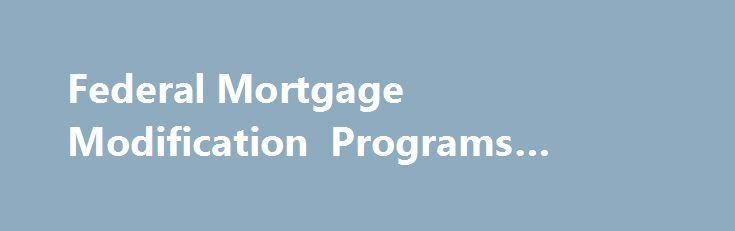 Federal Mortgage Modification Programs #mortgage #providers http://mortgage.remmont.com/federal-mortgage-modification-programs-mortgage-providers/  #federal mortgage relief # Federal Mortgage Modification Programs [There is]. a tradeoff between the number of foreclosures prevented in the short term and the durability of foreclosure prevention efforts. There have been multiple efforts to reduce home mortgage foreclosures via federal government loan modification or debt forgiveness programs…