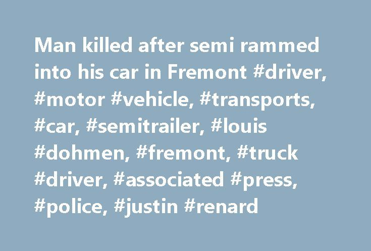 Man killed after semi rammed into his car in Fremont #driver, #motor #vehicle, #transports, #car, #semitrailer, #louis #dohmen, #fremont, #truck #driver, #associated #press, #police, #justin #renard http://nevada.nef2.com/man-killed-after-semi-rammed-into-his-car-in-fremont-driver-motor-vehicle-transports-car-semitrailer-louis-dohmen-fremont-truck-driver-associated-press-police-justin-renard/  # Please purchase a subscription to continue reading. Your current subscription does not provide…