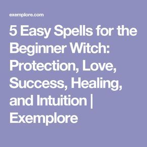 5 Easy Spells for the Beginner Witch: Protection, Love, Success, Healing, and Intuition | Exemplore