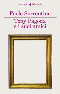 Tony Pagoda e i suoi amici di Paolo Sorrentino (Feltrinelli, 2012)  Clicca la foto per leggere un estratto del libro.
