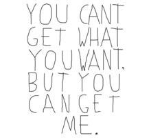 Ypu cant get what you want, but you can get me. ♡♡♥♥