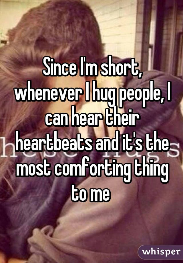 Since I'm short, whenever I hug people, I can hear their heartbeats and it's the most comforting thing to me