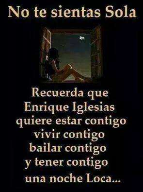 no te sientas sola...recuerda que Enrique Iglesias quiere estar contigo, vivir contigo, bailar contigo y tener contigo una noche loca
