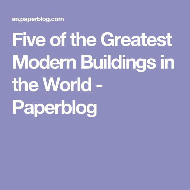 Five of the Greatest Modern Buildings in the World - Paperblog