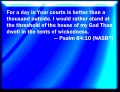 Psalm 84:10  New International Version (©2011)  Better is one day in your courts than a thousand elsewhere; I would rather be a doorkeeper in the house of my God than dwell in the tents of the wicked.