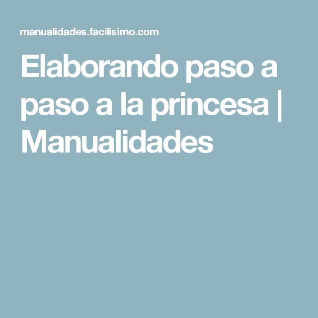 Elaborando paso a paso a la princesa | Manualidades