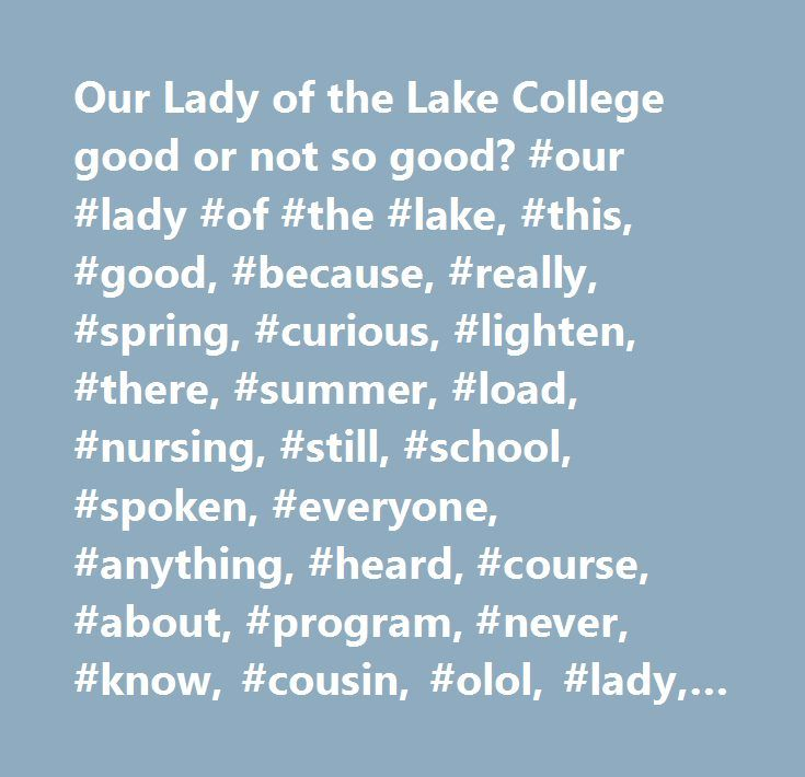 Our Lady of the Lake College good or not so good? #our #lady #of #the #lake, #this, #good, #because, #really, #spring, #curious, #lighten, #there, #summer, #load, #nursing, #still, #school, #spoken, #everyone, #anything, #heard, #course, #about, #program, #never, #know, #cousin, #olol, #lady, #lake, #college, #right, #love, #actually, #taking, #they, #several, #friends…