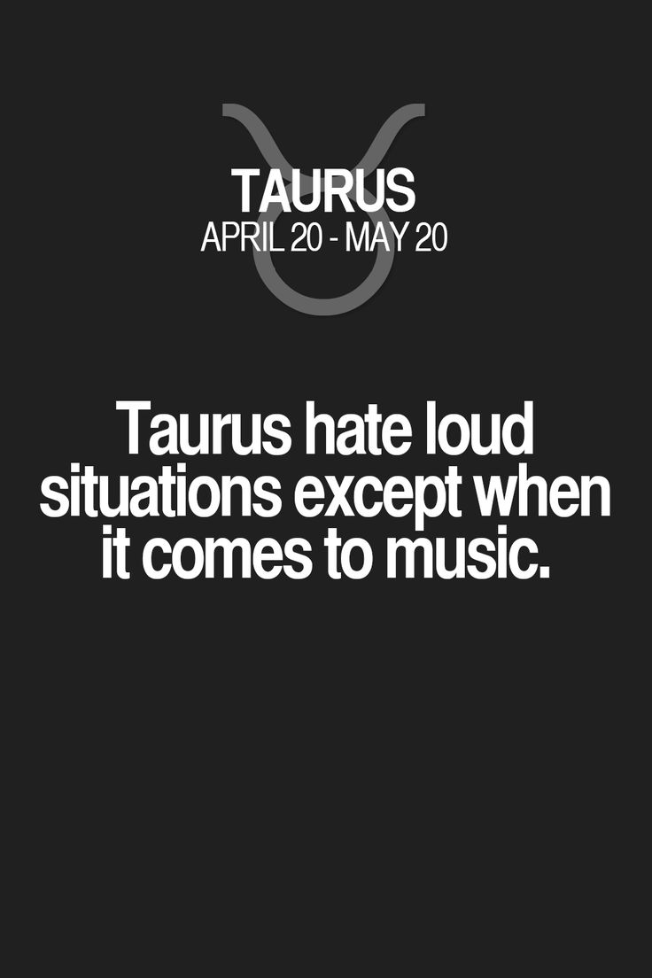 Taurus hate loud situations except when it comes to music. Taurus | Taurus Quotes | Taurus Zodiac Signs