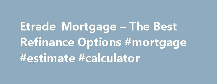 Etrade Mortgage – The Best Refinance Options #mortgage #estimate #calculator http://mortgage.remmont.com/etrade-mortgage-the-best-refinance-options-mortgage-estimate-calculator/  #etrade mortgage # Etrade mortgage Thus, when the borrower begins to look for the best rates and terms of mortgage refinancing, they may face some difficulty simply because the amount they charge is so high. Network VA loan allows the possibility of refinancing the houses of all the veterans of the armed forces…