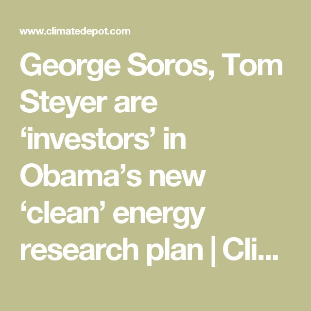 George Soros, Tom Steyer are 'investors' in Obama's new 'clean' energy research plan | Climate Depot