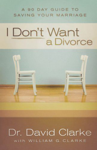 I Don't Want a Divorce: A 90 Day Guide to Saving Your Marriage by Dr. David Clarke