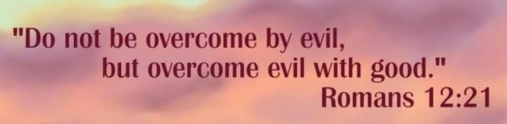 Do not be overcome by evil but overcome evil with good