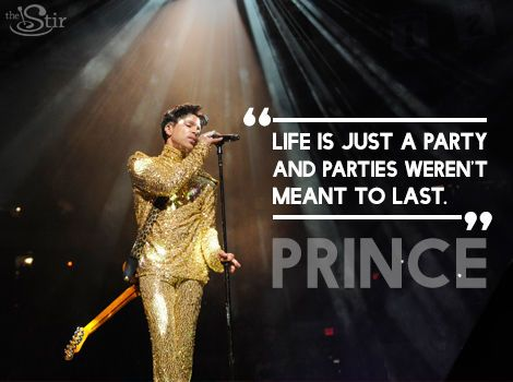 """Life is just a party and parties weren't meant to last."" -- Prince"