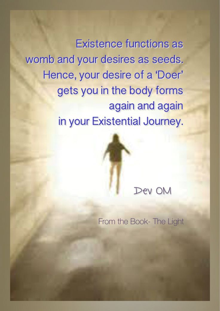 Existence functions as womb and your desires as seeds. Hence, your desire of a 'Doer' gets you in the body forms again and again in your Existential Journey. Dev OM From the Book- The Light - A complete guidebook for spiritual journey