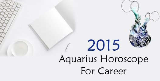 The career horoscope for 2015 predicts it to be a year of change for Aquarius sun sign. You are tired and bored of mundane activities and monotonous life at work.