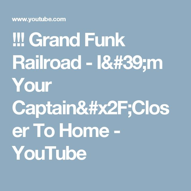 !!! Grand Funk Railroad - I'm Your Captain/Closer To Home - YouTube