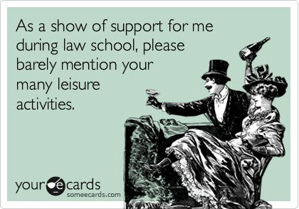 As a show of support for me during law school, please barely mention your many leisure activities.